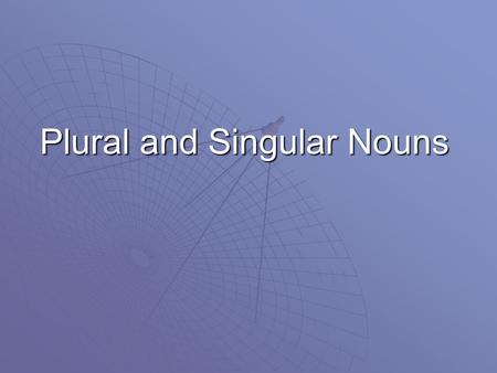 Plural and Singular Nouns Nouns  A plural form of a noun names more than one. It usually ends with s or es.  A singular form of a noun names just one.