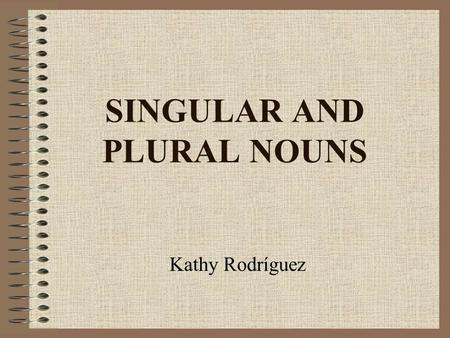 SINGULAR AND PLURAL NOUNS Kathy Rodríguez. Singular vs. Plural A singular noun names one person, place, thing, or idea. One cat, one store, one item A.