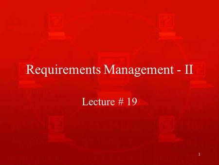 1 Requirements Management - II Lecture # 19. 2 Recap of Last Lecture We talked about requirements management and why is it necessary to manage requirements.