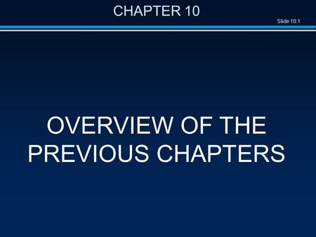 Slide 10.1 CHAPTER 10 OVERVIEW OF THE PREVIOUS CHAPTERS.