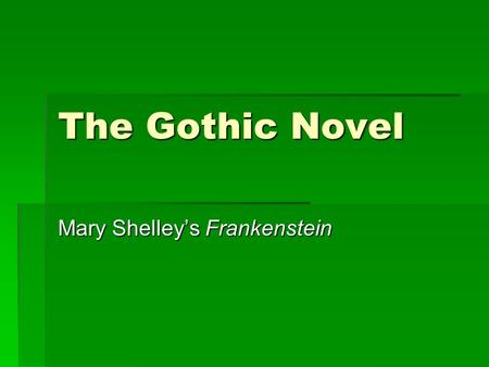The Gothic Novel Mary Shelley's Frankenstein. Gothic Novel  Romantics loved the idea of being terrified  Eerie and supernatural tales popular  Goal: