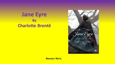 Jane Eyre By Charlotte Brontё Messano Maria. When the novel was published, in 1847, soon became a commercial success. However, some reviewers condemned.
