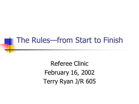 The Rules—from Start to Finish Referee Clinic February 16, 2002 Terry Ryan J/R 605.