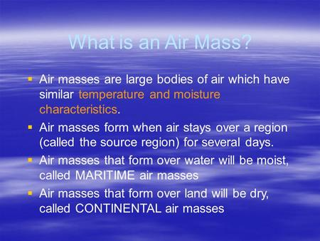 What is an Air Mass?  Air masses are large bodies of air which have similar temperature and moisture characteristics.  Air masses form when air stays.