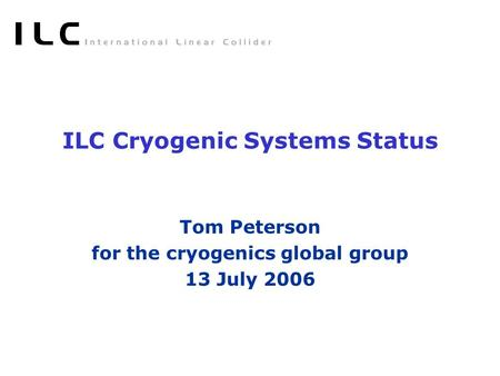 ILC Cryogenic Systems Status Tom Peterson for the cryogenics global group 13 July 2006.