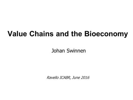 Value Chains and the Bioeconomy Johan Swinnen Ravello ICABR, June 2016.