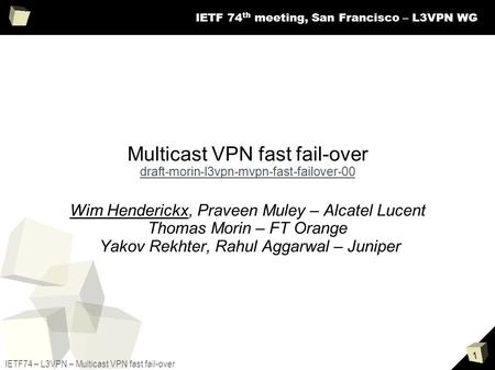 1 IETF74 – L3VPN – Multicast VPN fast fail-over IETF 74 th meeting, San Francisco – L3VPN WG Multicast VPN fast fail-over draft-morin-l3vpn-mvpn-fast-failover-00.