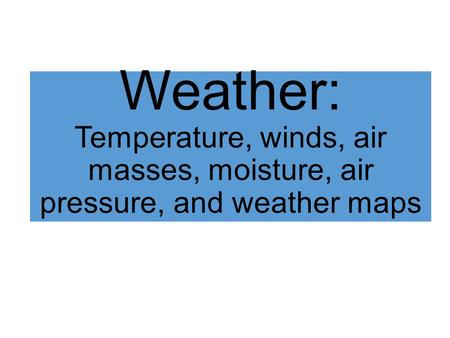 Weather: Temperature, winds, air masses, moisture, air pressure, and weather maps.