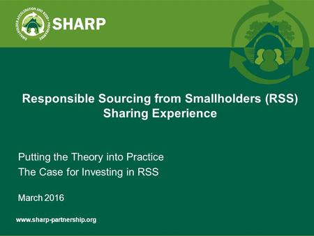 Putting the Theory into Practice The Case for Investing in RSS March 2016 Responsible Sourcing from Smallholders (RSS) Sharing.