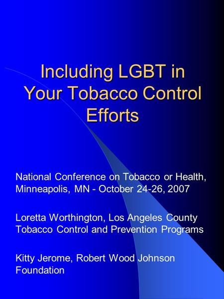 Including LGBT in Your Tobacco Control Efforts National Conference on Tobacco or Health, Minneapolis, MN - October 24-26, 2007 Loretta Worthington, Los.