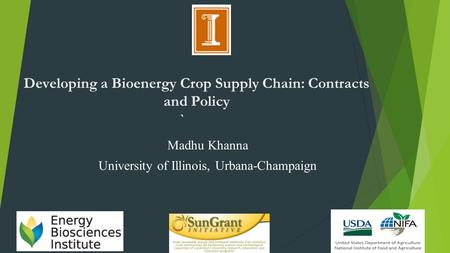 Developing a Bioenergy Crop Supply Chain: Contracts and Policy ` Madhu Khanna University of Illinois, Urbana-Champaign.