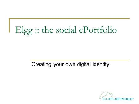 Elgg :: the social ePortfolio Creating your own digital identity.