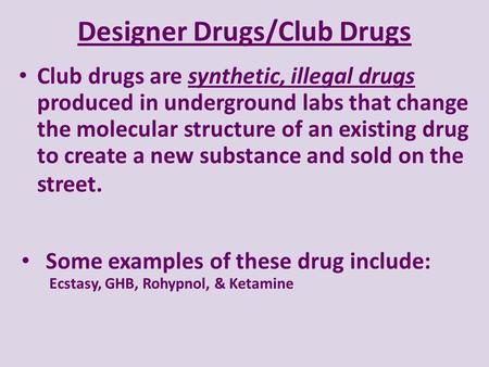 Designer Drugs/Club Drugs Club drugs are synthetic, illegal drugs produced in underground labs that change the molecular structure of an existing drug.