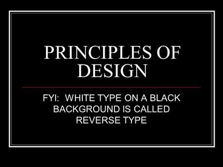 PRINCIPLES OF DESIGN FYI: WHITE TYPE ON A BLACK BACKGROUND IS CALLED REVERSE TYPE.