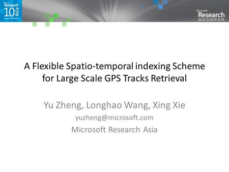 A Flexible Spatio-temporal indexing Scheme for Large Scale GPS Tracks Retrieval Yu Zheng, Longhao Wang, Xing Xie Microsoft Research.