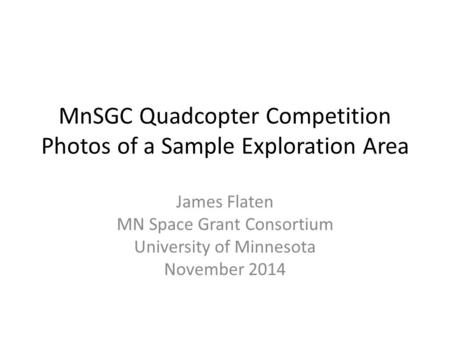 MnSGC Quadcopter Competition Photos of a Sample Exploration Area James Flaten MN Space Grant Consortium University of Minnesota November 2014.