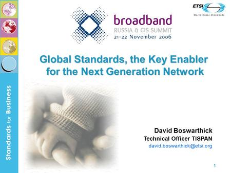 1 Global Standards, the Key Enabler for the Next Generation Network David Boswarthick Technical Officer TISPAN