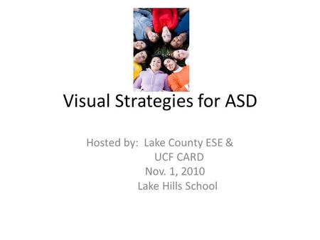Visual Strategies for ASD Hosted by: Lake County ESE & UCF CARD Nov. 1, 2010 Lake Hills School.