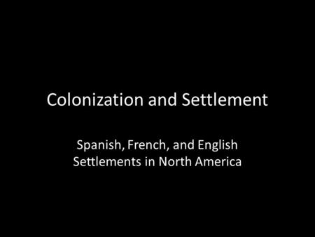 Colonization and Settlement Spanish, French, and English Settlements in North America.