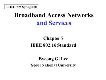 Broadband Access Networks and Services Chapter 7 IEEE 802.16 Standard Byeong Gi Lee Seoul National University EE4541.759 Spring 2004.