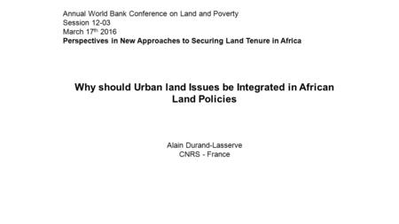 Annual World Bank Conference on Land and Poverty Session 12-03 March 17 th 2016 Perspectives in New Approaches to Securing Land Tenure in Africa Why should.