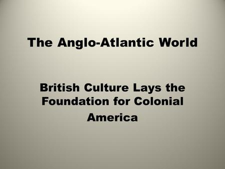 The Anglo-Atlantic World British Culture Lays the Foundation for <strong>Colonial</strong> America.