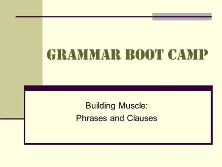 Grammar Boot Camp Building Muscle: Phrases and Clauses.