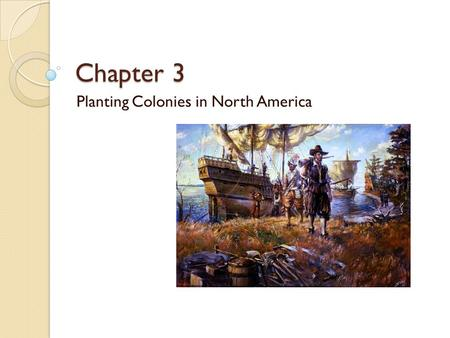 Chapter 3 Planting Colonies in North America. Chapter Focus Questions How did the planting of colonies by European nations compare? What characterized.