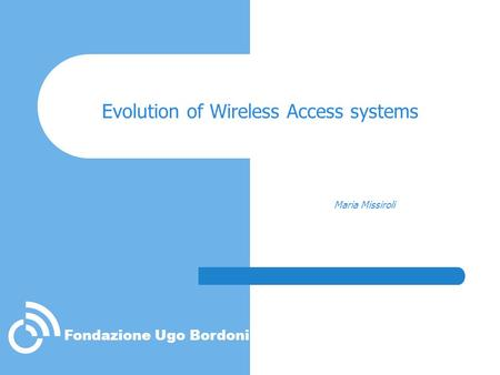 Fondazione Ugo Bordoni Evolution of Wireless Access systems Maria Missiroli.