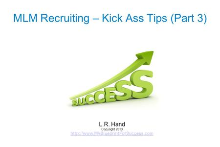 MLM Recruiting – Kick Ass Tips (Part 3) L.R. Hand Copyright 2013