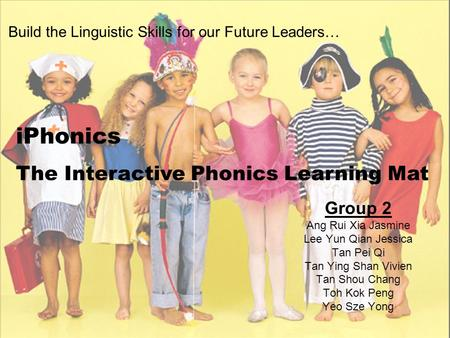 Build the Linguistic Skills for our Future Leaders… Group 2 Ang Rui Xia Jasmine Lee Yun Qian Jessica Tan Pei Qi Tan Ying Shan Vivien Tan Shou Chang Toh.