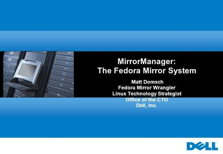 MirrorManager: The Fedora Mirror System Matt Domsch Fedora Mirror Wrangler Linux Technology Strategist Office of the CTO Dell, Inc.