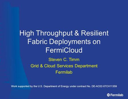 High Throughput & Resilient Fabric Deployments on FermiCloud Steven C. Timm Grid & Cloud Services Department Fermilab Work supported by the U.S. Department.