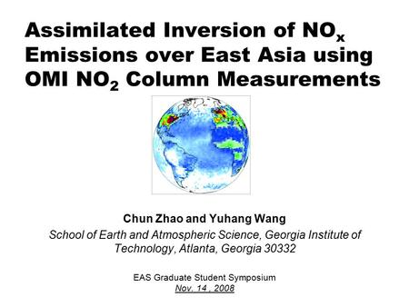Assimilated Inversion of NO x Emissions over East Asia using OMI NO 2 Column Measurements Chun Zhao and Yuhang Wang School of Earth and Atmospheric Science,
