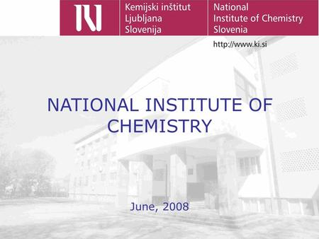 NATIONAL INSTITUTE OF CHEMISTRY June, 2008. HISTORY 1946 Institute established as the Chemical Laboratory of the Slovenian Academy of Arts and Sciences.