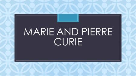 C MARIE AND PIERRE CURIE. BACKGROUND Marie Sklodowska was born in 1867-1934 in Poland during a time of Russian supremacy. She never really had the opportunity.