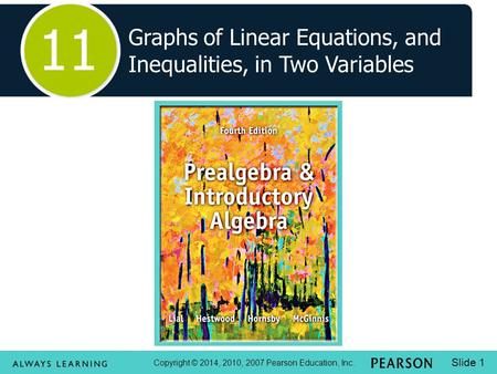 Copyright © 2014, 2010, 2007 Pearson Education, Inc. Slide 1 Graphs of Linear Equations, and Inequalities, in Two Variables 11.