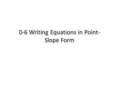 0-6 Writing Equations in Point- Slope Form. Slope Formula y 1 – y 2 x 1 – x 2 Forms of lines Point-slope form: y – y 1 = m (x - x 1 )