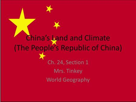 China's Land and Climate (The People's Republic of China) Ch. 24, Section 1 Mrs. Tinkey World Geography.