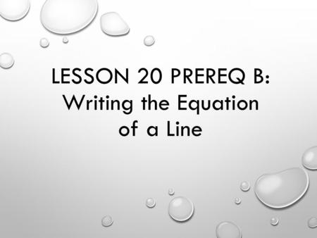 LESSON 20 PREREQ B: Writing the Equation of a Line.