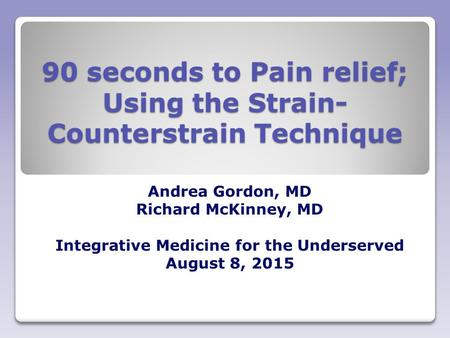 90 seconds to Pain relief; Using the Strain- Counterstrain Technique Andrea Gordon, MD Richard McKinney, MD Integrative Medicine for the Underserved August.