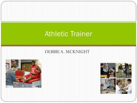 DEBBIE A. MCKNIGHT Athletic Trainer. Athletic Trainers Athletic trainers help athletes recover from or avoid injury They evaluate, advise, and treat.
