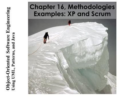 Using UML, Patterns, and Java Object-Oriented Software Engineering Chapter 16, Methodologies Examples: XP and Scrum.