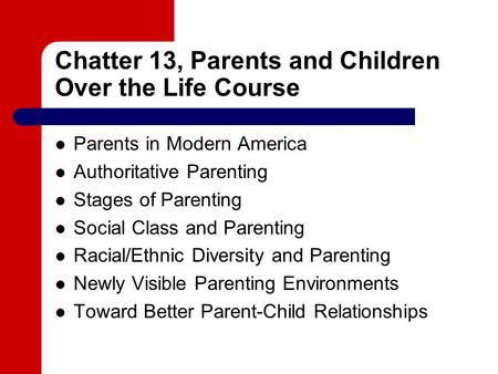 Chatter 13, Parents and Children Over the Life Course Parents in Modern America Authoritative Parenting Stages of Parenting Social Class and Parenting.