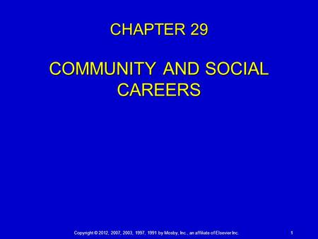 Copyright © 2012, 2007, 2003, 1997, 1991 by Mosby, Inc., an affiliate of Elsevier Inc. 1 CHAPTER 29 COMMUNITY AND SOCIAL CAREERS.