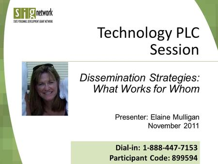 Technology PLC Session Presenter: Elaine Mulligan November 2011 Dissemination Strategies: What Works for Whom Dial-in: 1-888-447-7153 Participant Code: