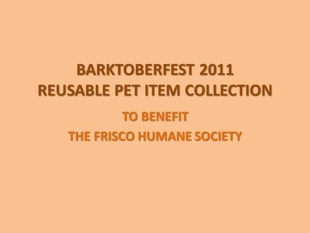 BARKTOBERFEST 2011 REUSABLE PET ITEM COLLECTION TO BENEFIT THE FRISCO HUMANE SOCIETY.