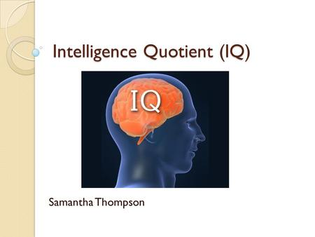 Intelligence Quotient (IQ) Samantha Thompson. Francis Galton Cousin of Charles Darwin High strung personality Loved to count and measure Saw a phrenologist.