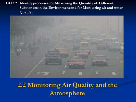 2.2 Monitoring Air Quality and the Atmosphere GO C2Identify processes for Measuring the Quantity of Different Substances in the Environment and for Monitoring.