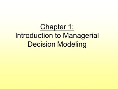 Chapter 1: Introduction to Managerial Decision Modeling.